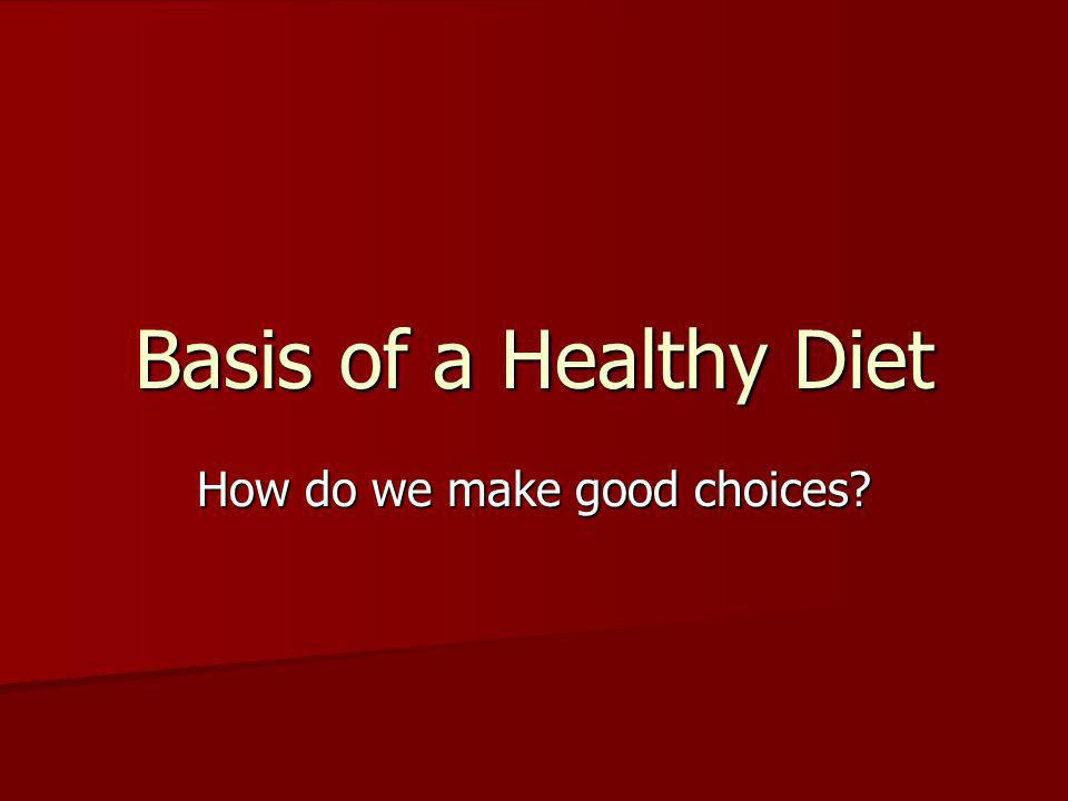 Basis of a Healthy Diet How do we make good choices