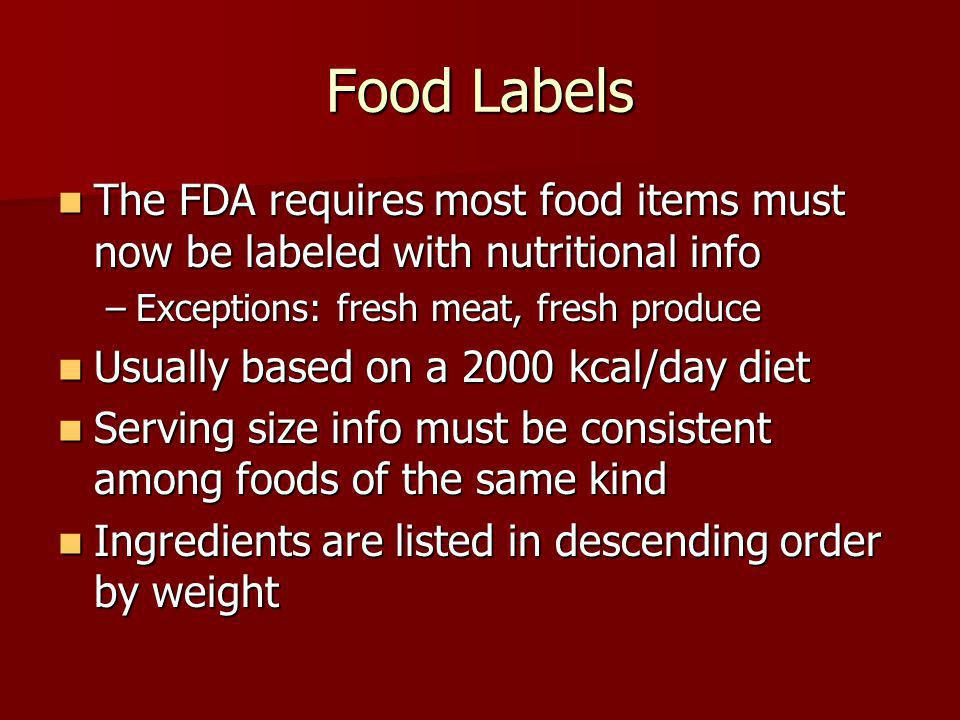 Food Labels The FDA requires most food items must now be labeled with nutritional info The FDA requires most food items must now be labeled with nutritional info –Exceptions: fresh meat, fresh produce Usually based on a 2000 kcal/day diet Usually based on a 2000 kcal/day diet Serving size info must be consistent among foods of the same kind Serving size info must be consistent among foods of the same kind Ingredients are listed in descending order by weight Ingredients are listed in descending order by weight