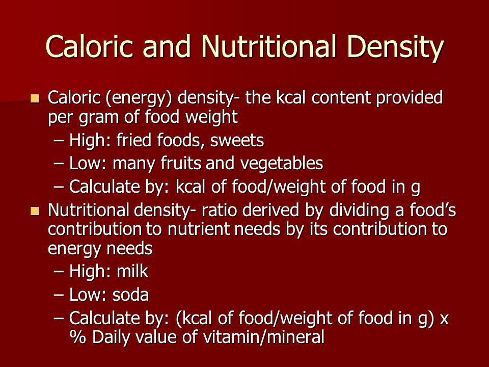Caloric and Nutritional Density Caloric (energy) density- the kcal content provided per gram of food weight Caloric (energy) density- the kcal content provided per gram of food weight –High: fried foods, sweets –Low: many fruits and vegetables –Calculate by: kcal of food/weight of food in g Nutritional density- ratio derived by dividing a foods contribution to nutrient needs by its contribution to energy needs Nutritional density- ratio derived by dividing a foods contribution to nutrient needs by its contribution to energy needs –High: milk –Low: soda –Calculate by: (kcal of food/weight of food in g) x % Daily value of vitamin/mineral