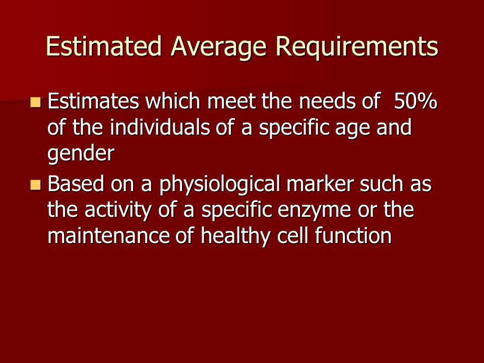 Estimated Average Requirements Estimates which meet the needs of 50% of the individuals of a specific age and gender Estimates which meet the needs of 50% of the individuals of a specific age and gender Based on a physiological marker such as the activity of a specific enzyme or the maintenance of healthy cell function Based on a physiological marker such as the activity of a specific enzyme or the maintenance of healthy cell function