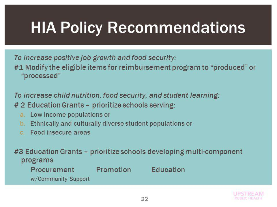 HIA Policy Recommendations To increase positive job growth and food security: #1 Modify the eligible items for reimbursement program to produced orprocessed To increase child nutrition, food security, and student learning: # 2 Education Grants – prioritize schools serving: a.Low income populations or b.Ethnically and culturally diverse student populations or c.Food insecure areas #3 Education Grants – prioritize schools developing multi-component programs ProcurementPromotionEducation w/Community Support 22