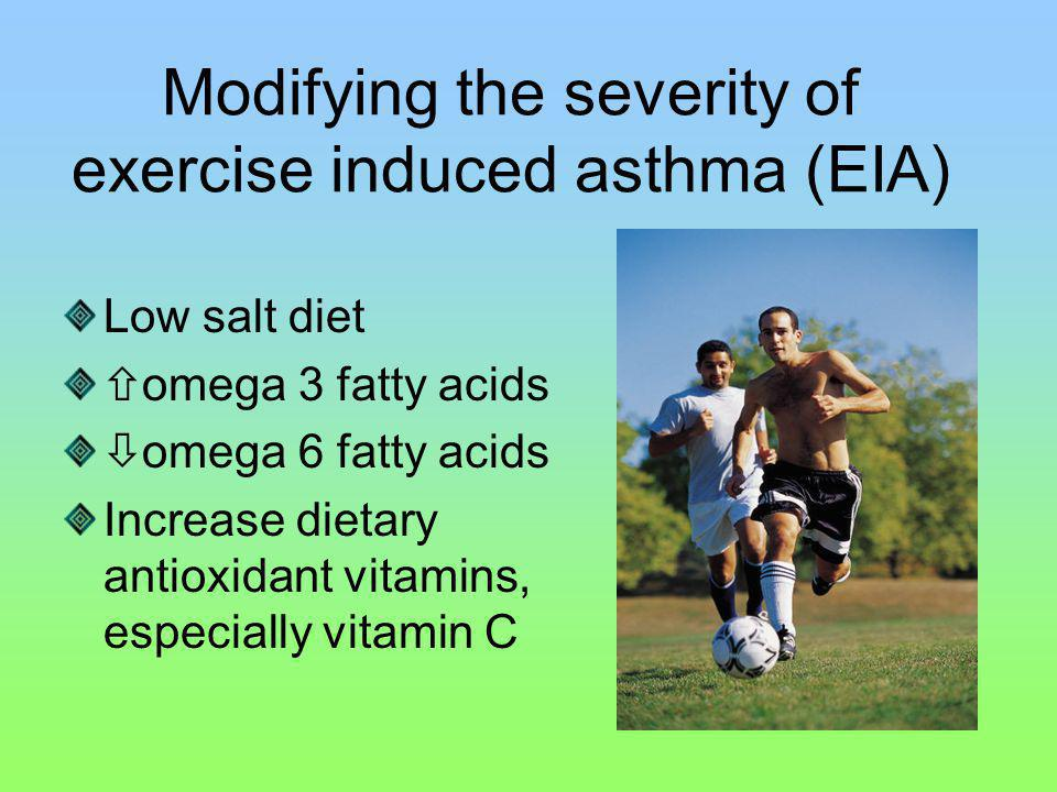 Modifying the severity of exercise induced asthma (EIA) Low salt diet omega 3 fatty acids omega 6 fatty acids Increase dietary antioxidant vitamins, especially vitamin C
