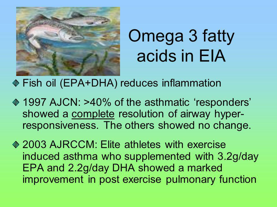 Fish oil (EPA+DHA) reduces inflammation 1997 AJCN: >40% of the asthmatic responders showed a complete resolution of airway hyper- responsiveness.