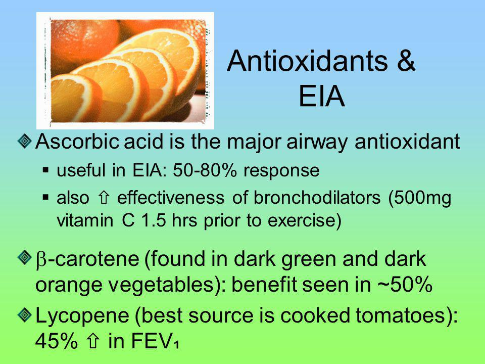 Antioxidants & EIA Ascorbic acid is the major airway antioxidant useful in EIA: 50-80% response also effectiveness of bronchodilators (500mg vitamin C 1.5 hrs prior to exercise) -carotene (found in dark green and dark orange vegetables): benefit seen in ~50% Lycopene (best source is cooked tomatoes): 45% in FEV