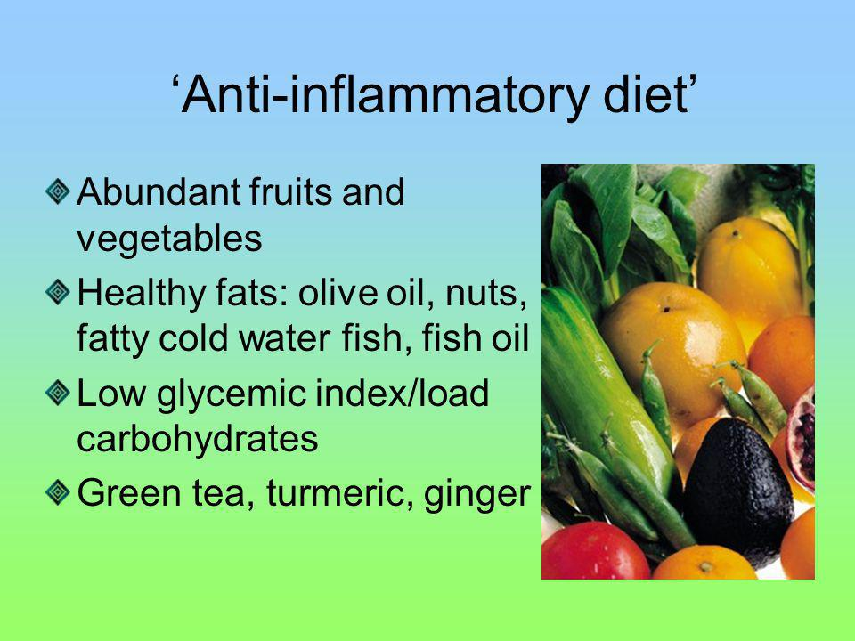Anti-inflammatory diet Abundant fruits and vegetables Healthy fats: olive oil, nuts, fatty cold water fish, fish oil Low glycemic index/load carbohydrates Green tea, turmeric, ginger