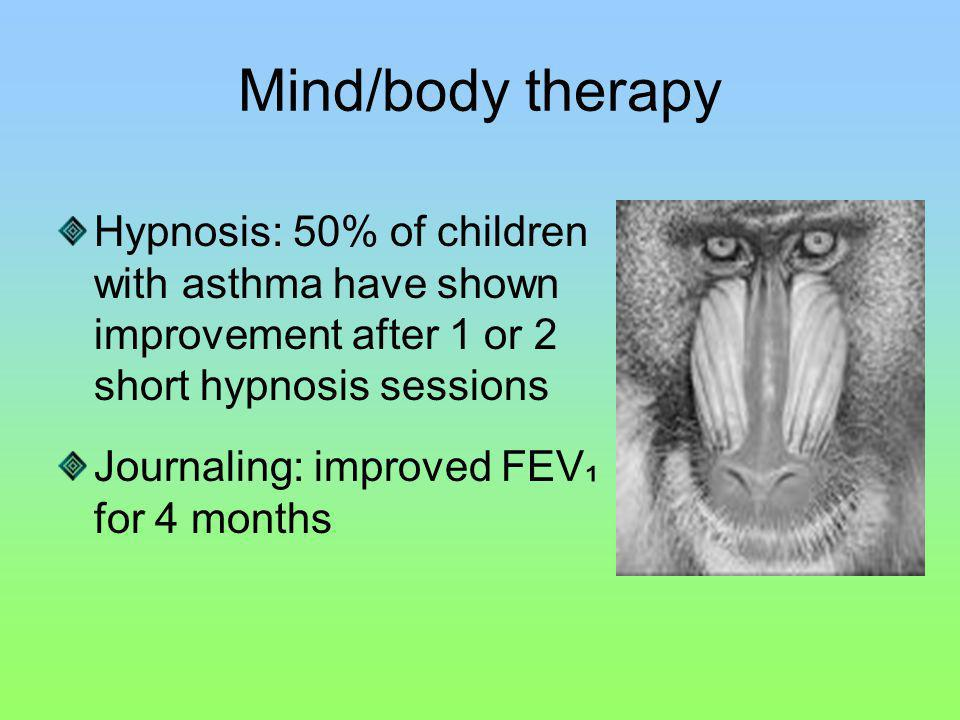 Mind/body therapy Hypnosis: 50% of children with asthma have shown improvement after 1 or 2 short hypnosis sessions Journaling: improved FEV for 4 mon