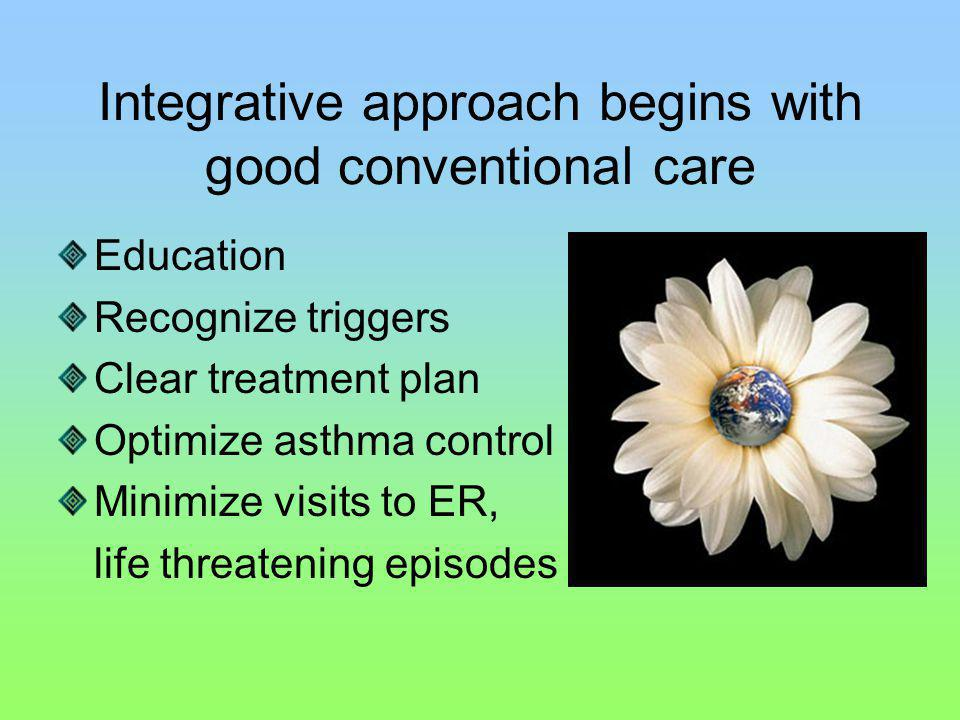 Integrative approach begins with good conventional care Education Recognize triggers Clear treatment plan Optimize asthma control Minimize visits to ER, life threatening episodes