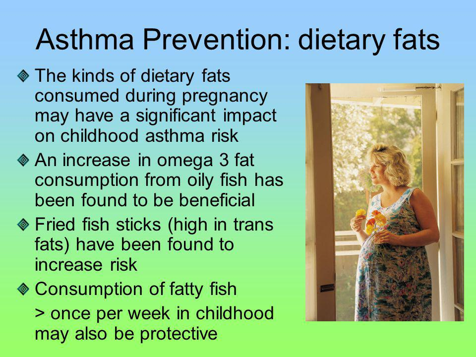 Asthma Prevention: dietary fats The kinds of dietary fats consumed during pregnancy may have a significant impact on childhood asthma risk An increase in omega 3 fat consumption from oily fish has been found to be beneficial Fried fish sticks (high in trans fats) have been found to increase risk Consumption of fatty fish > once per week in childhood may also be protective