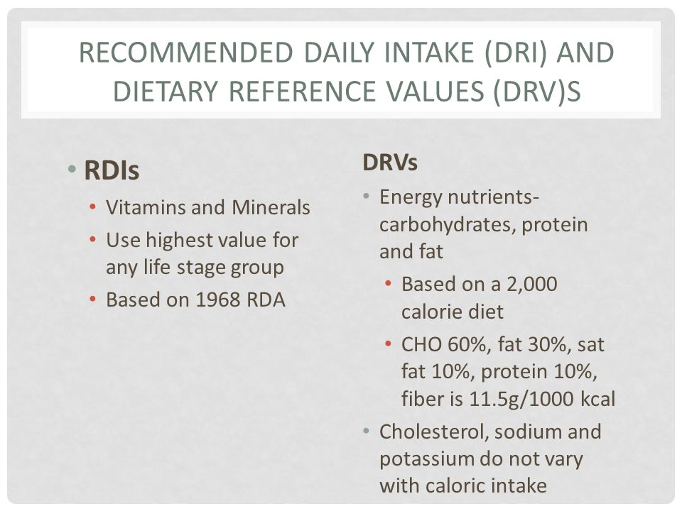 RECOMMENDED DAILY INTAKE (DRI) AND DIETARY REFERENCE VALUES (DRV)S RDIs Vitamins and Minerals Use highest value for any life stage group Based on 1968