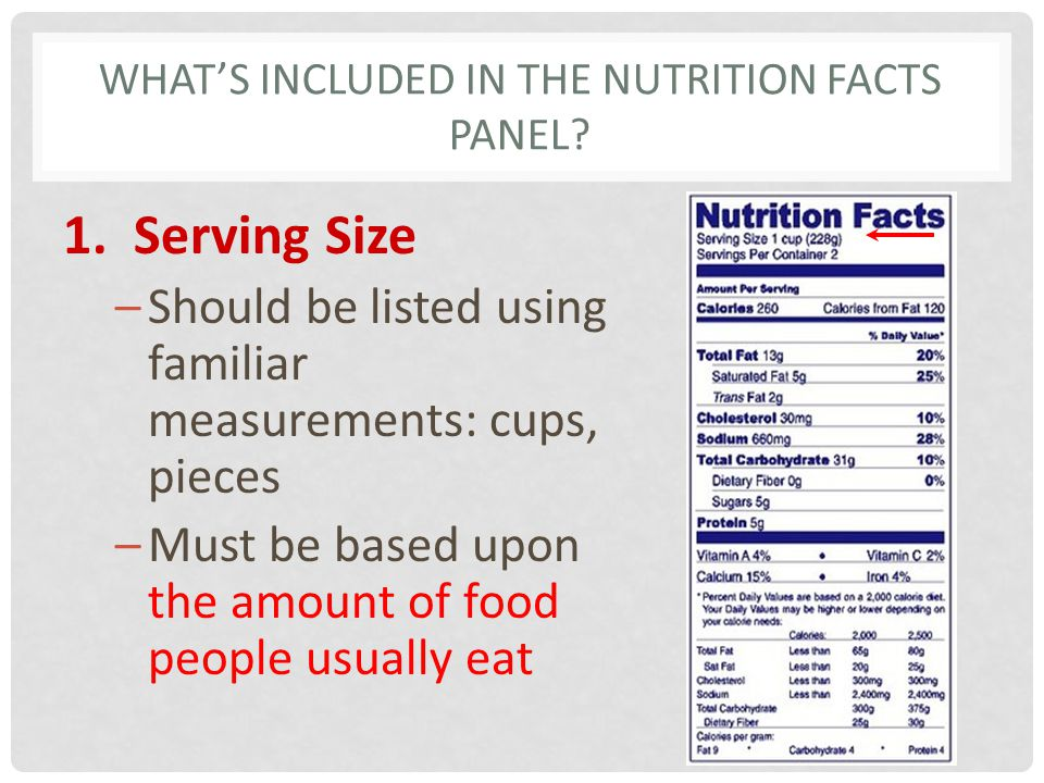 WHATS INCLUDED IN THE NUTRITION FACTS PANEL? 1. Serving Size –Should be listed using familiar measurements: cups, pieces –Must be based upon the amoun