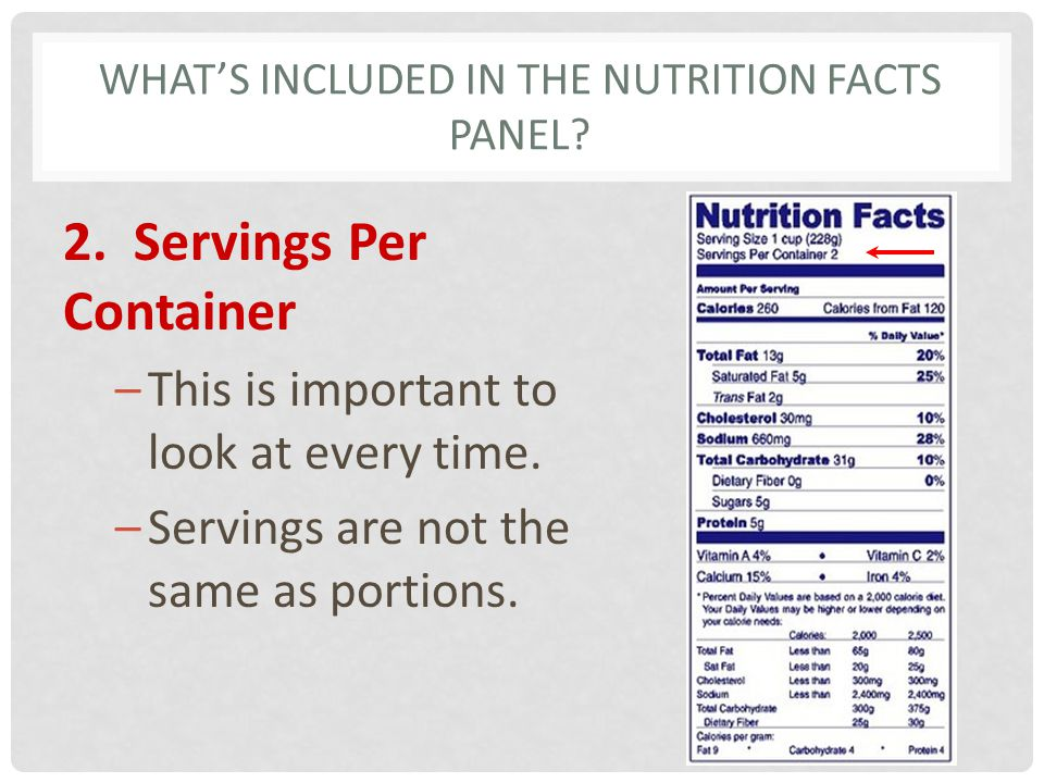 WHATS INCLUDED IN THE NUTRITION FACTS PANEL? 2. Servings Per Container –This is important to look at every time. –Servings are not the same as portion