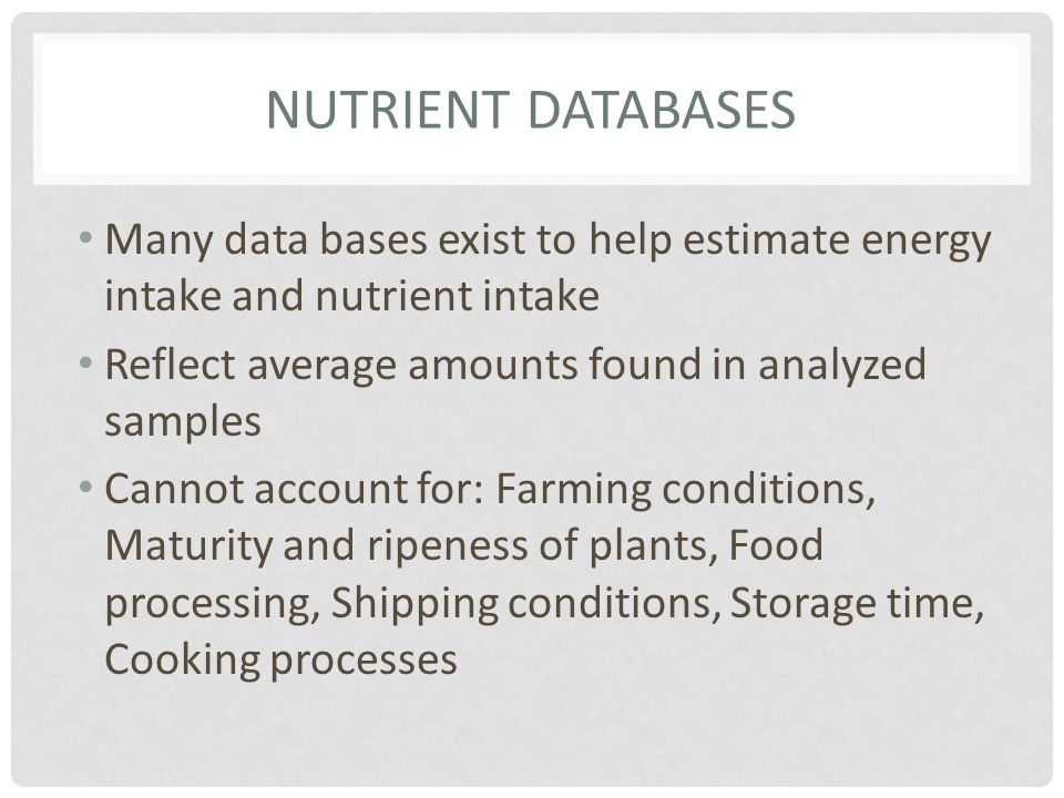 NUTRIENT DATABASES Many data bases exist to help estimate energy intake and nutrient intake Reflect average amounts found in analyzed samples Cannot a