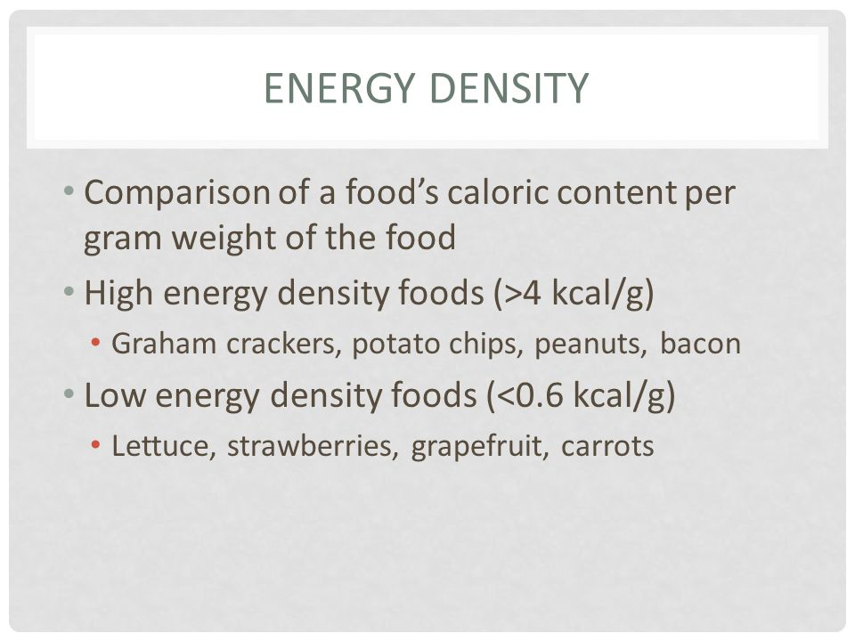 ENERGY DENSITY Comparison of a foods caloric content per gram weight of the food High energy density foods (>4 kcal/g) Graham crackers, potato chips,