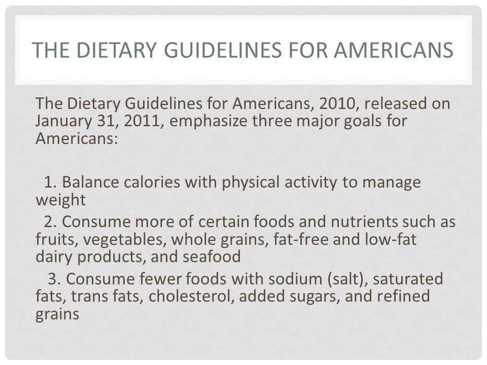 THE DIETARY GUIDELINES FOR AMERICANS The Dietary Guidelines for Americans, 2010, released on January 31, 2011, emphasize three major goals for America