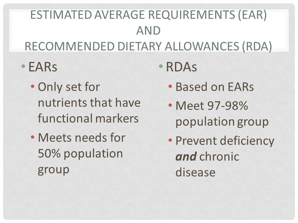 ESTIMATED AVERAGE REQUIREMENTS (EAR) AND RECOMMENDED DIETARY ALLOWANCES (RDA) EARs Only set for nutrients that have functional markers Meets needs for