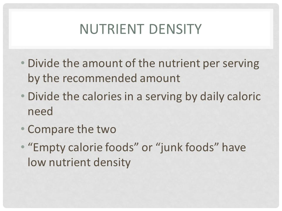 NUTRIENT DENSITY Divide the amount of the nutrient per serving by the recommended amount Divide the calories in a serving by daily caloric need Compar