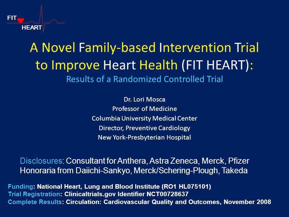 A Novel Family-based Intervention Trial to Improve Heart Health (FIT HEART): Results of a Randomized Controlled Trial Dr. Lori Mosca Professor of Medi