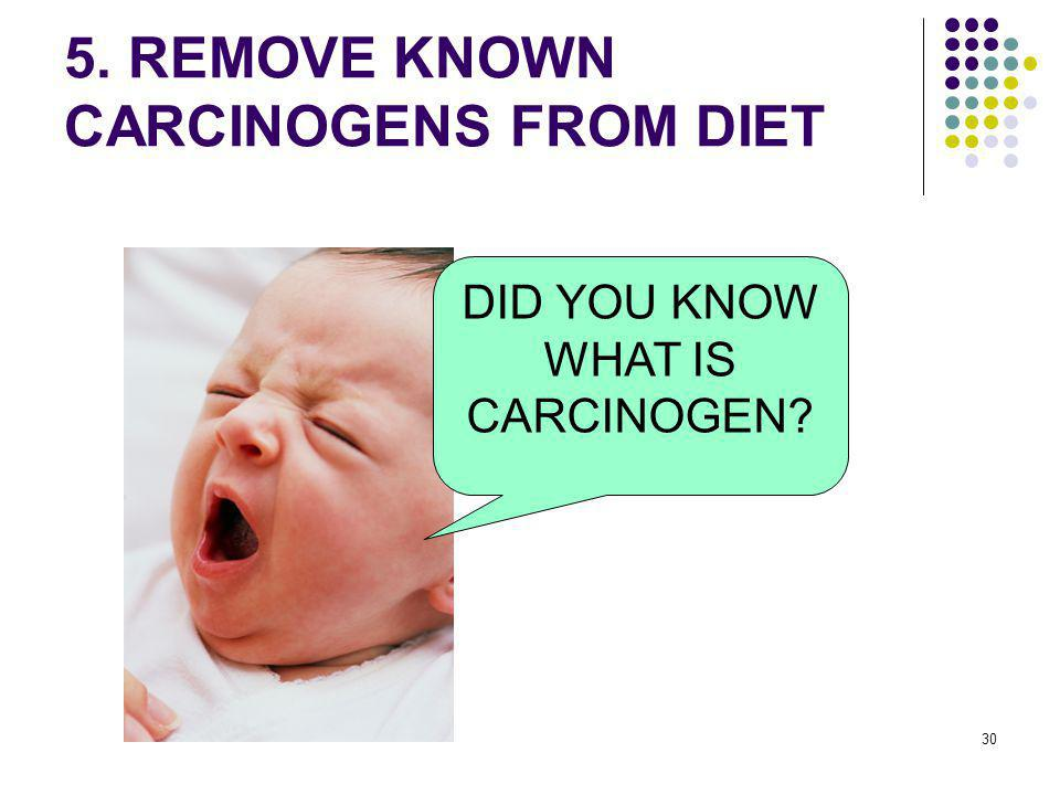 30 5. REMOVE KNOWN CARCINOGENS FROM DIET DID YOU KNOW WHAT IS CARCINOGEN?