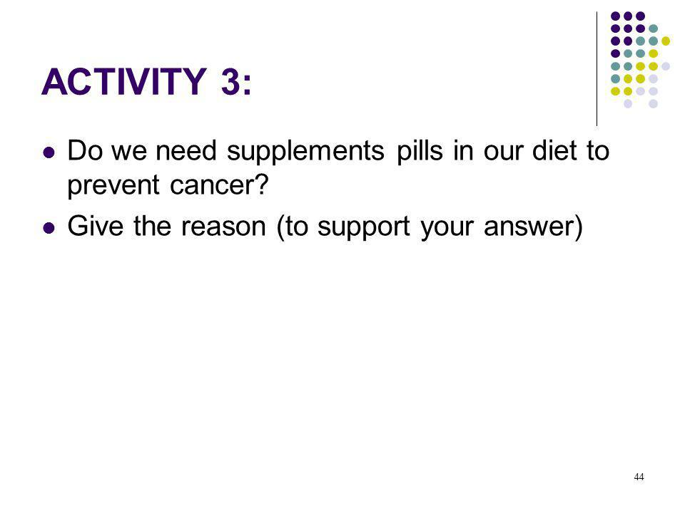 44 ACTIVITY 3: Do we need supplements pills in our diet to prevent cancer? Give the reason (to support your answer)