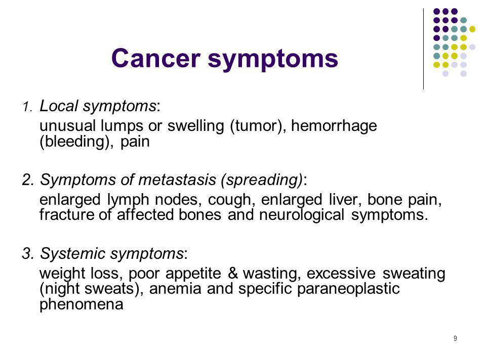 9 Cancer symptoms 1. Local symptoms: unusual lumps or swelling (tumor), hemorrhage (bleeding), pain 2.Symptoms of metastasis (spreading): enlarged lym