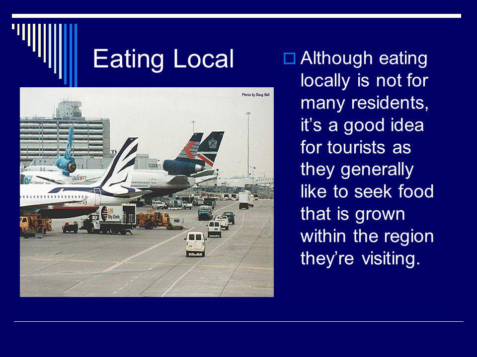 Eating Local Although eating locally is not for many residents, its a good idea for tourists as they generally like to seek food that is grown within the region theyre visiting.