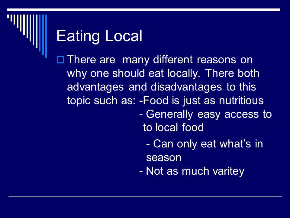Eating Local There are many different reasons on why one should eat locally.