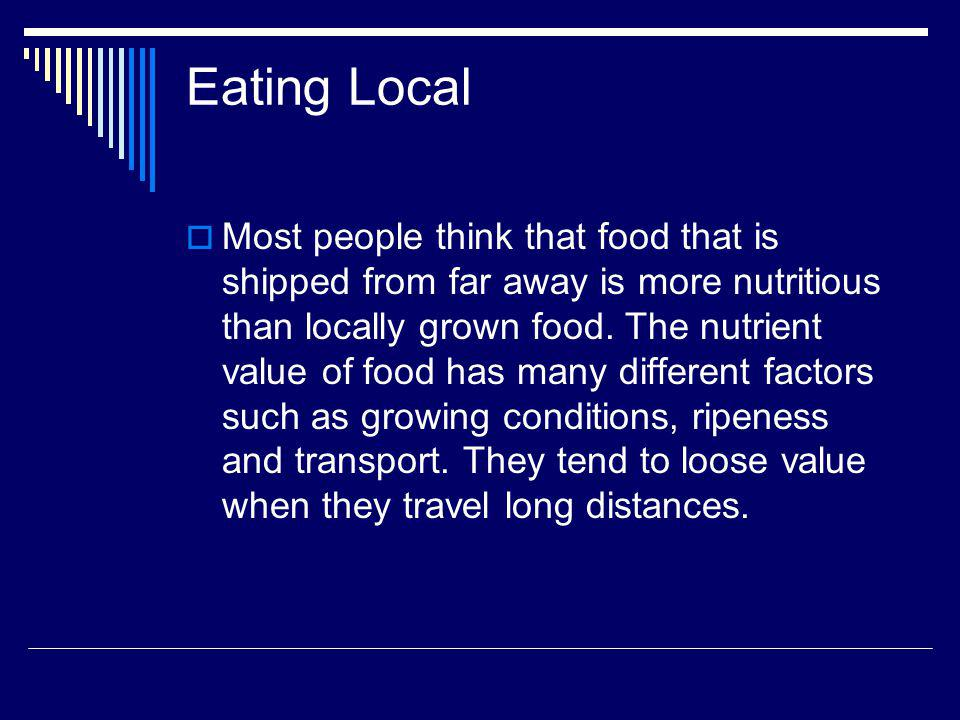 Eating Local Most people think that food that is shipped from far away is more nutritious than locally grown food.