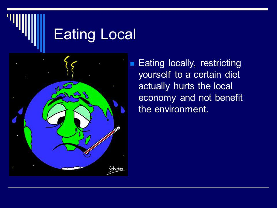 Eating Local Eating locally, restricting yourself to a certain diet actually hurts the local economy and not benefit the environment.