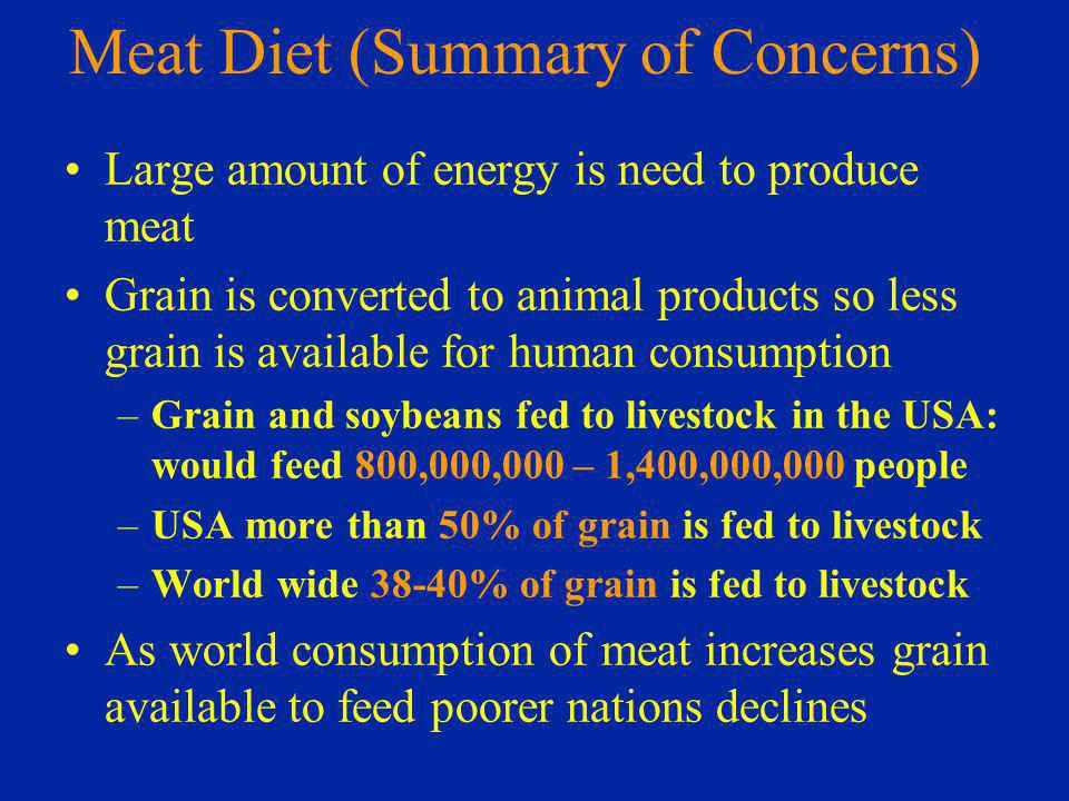 Meat Diet (Summary of Concerns) Large amount of energy is need to produce meat Grain is converted to animal products so less grain is available for human consumption –Grain and soybeans fed to livestock in the USA: would feed 800,000,000 – 1,400,000,000 people –USA more than 50% of grain is fed to livestock –World wide 38-40% of grain is fed to livestock As world consumption of meat increases grain available to feed poorer nations declines