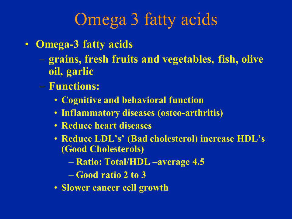 Omega 3 fatty acids Omega-3 fatty acids –grains, fresh fruits and vegetables, fish, olive oil, garlic –Functions: Cognitive and behavioral function Inflammatory diseases (osteo-arthritis) Reduce heart diseases Reduce LDLs (Bad cholesterol) increase HDLs (Good Cholesterols) –Ratio: Total/HDL –average 4.5 –Good ratio 2 to 3 Slower cancer cell growth