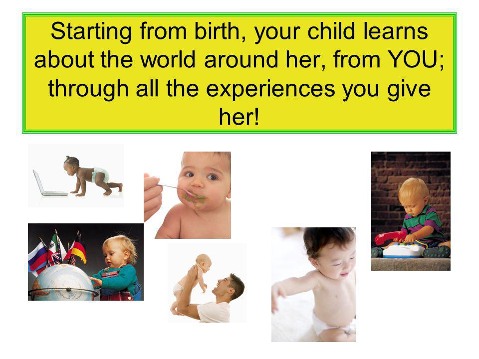 Starting from birth, your child learns about the world around her, from YOU; through all the experiences you give her!