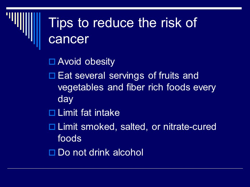 Tips to reduce the risk of cancer Avoid obesity Eat several servings of fruits and vegetables and fiber rich foods every day Limit fat intake Limit sm