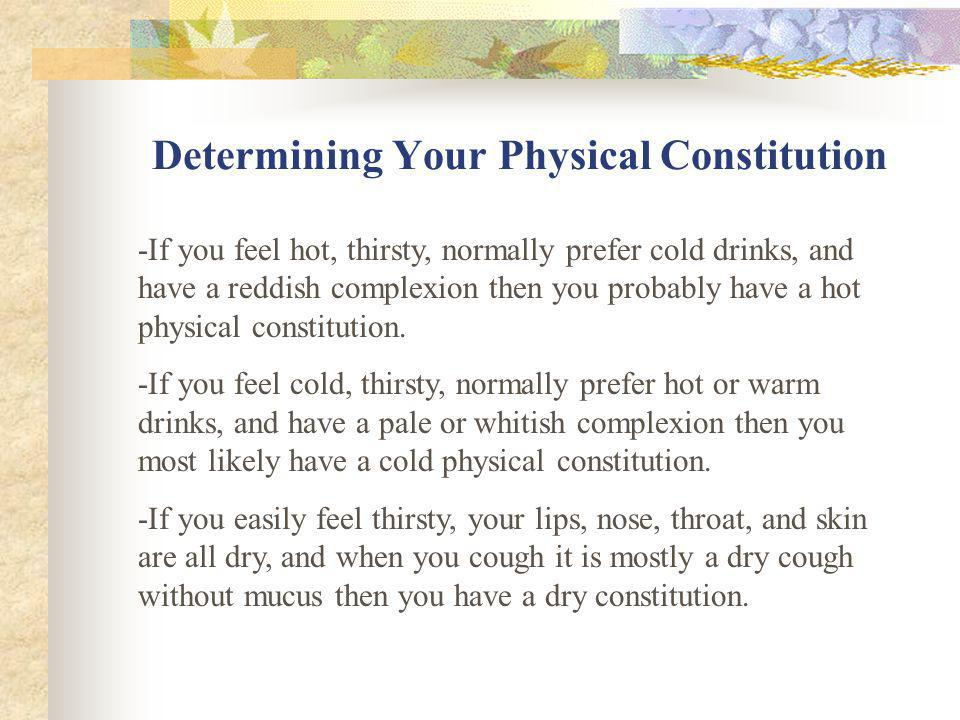 Six Types of Physical Constitution: Hot Cold Dry Damp Deficient Excessive * A persons physical constitution is determined in terms of a number of key factors such as subject sensations, urine, stools, tongue, etc.