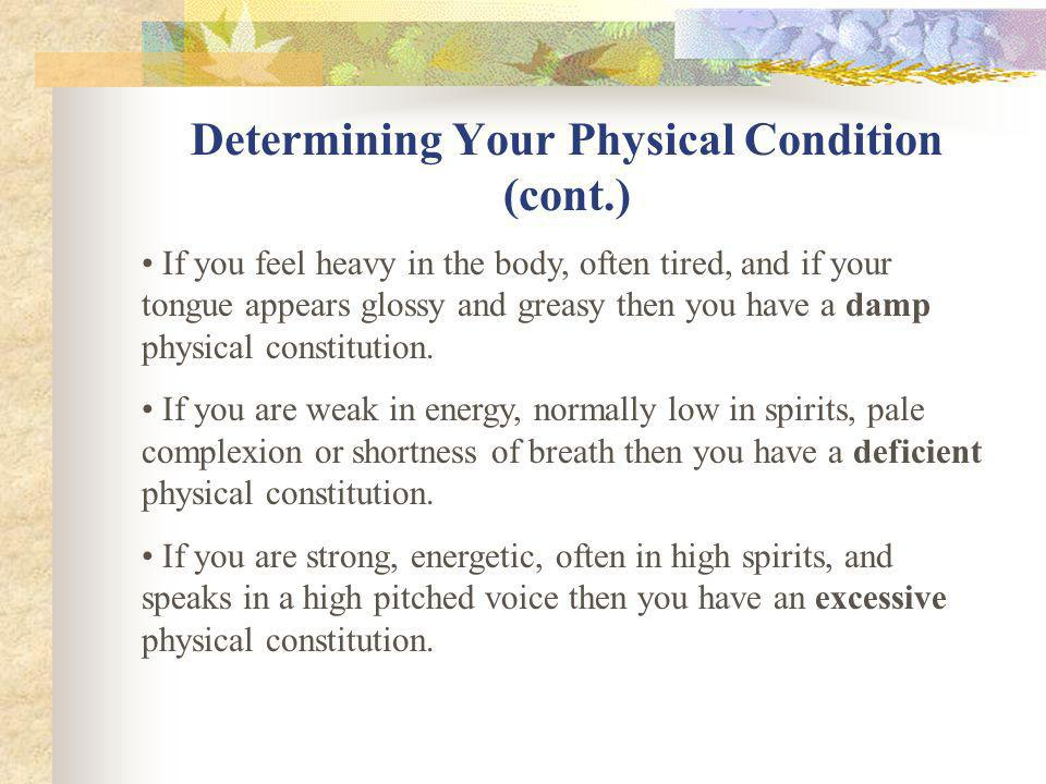 Determining Your Physical Constitution -If you feel hot, thirsty, normally prefer cold drinks, and have a reddish complexion then you probably have a hot physical constitution.