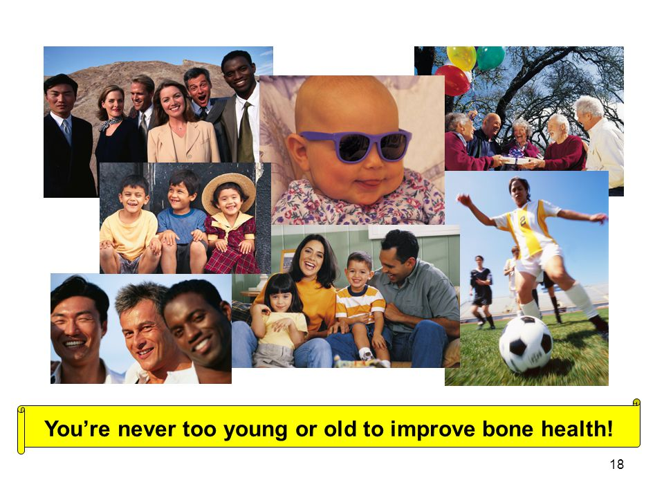 18 Youre never too young or old to improve bone health!