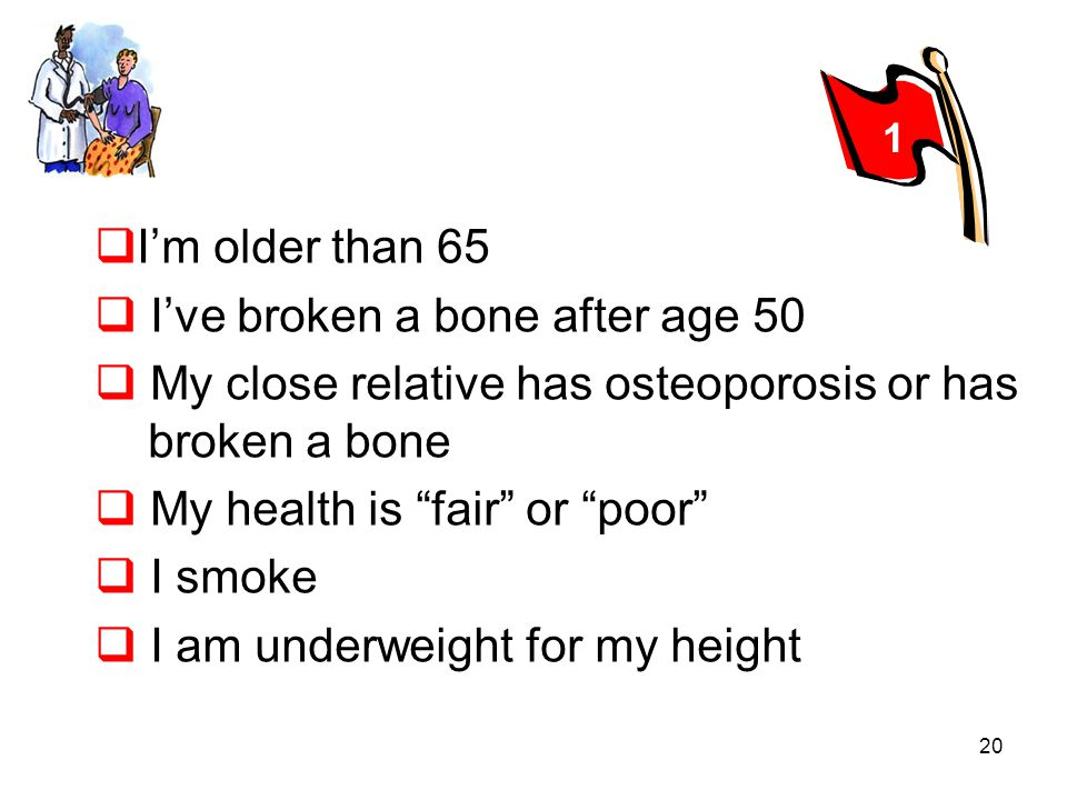 20 Im older than 65 Ive broken a bone after age 50 My close relative has osteoporosis or has.broken a bone My health is fair or poor I smoke I am unde