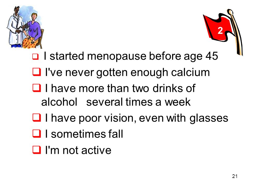 21 I started menopause before age 45 I've never gotten enough calcium I have more than two drinks of alcohol.several times a week I have poor vision,