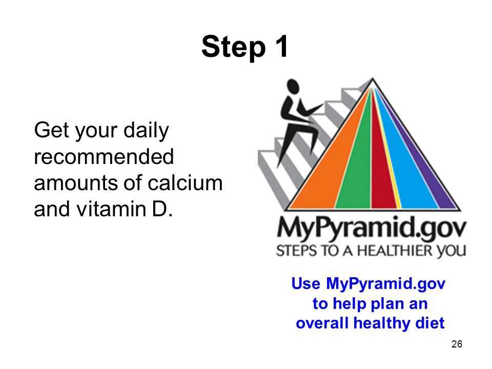 26 Step 1 Get your daily recommended amounts of calcium and vitamin D.