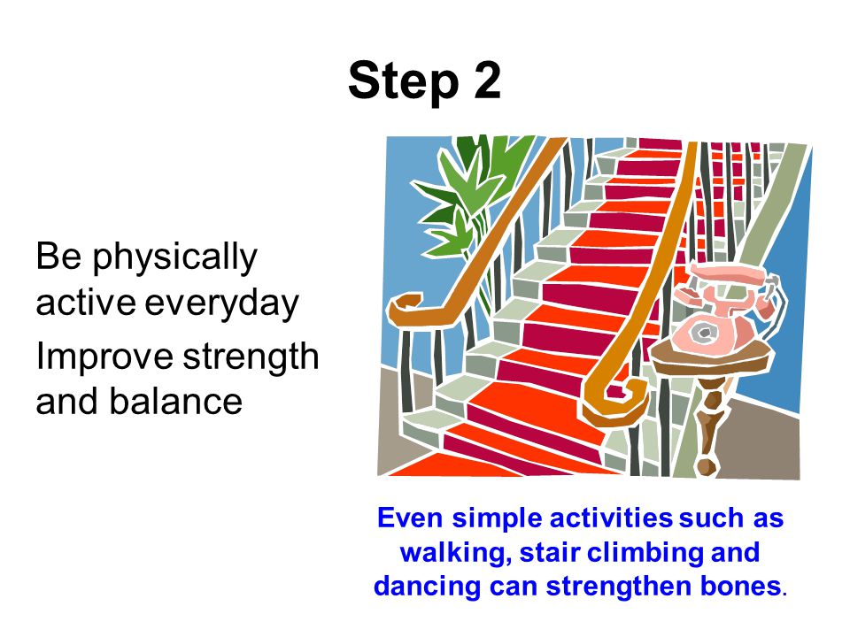 27 Step 2 Be physically active everyday Improve strength and balance Even simple activities such as walking, stair climbing and dancing can strengthen bones.
