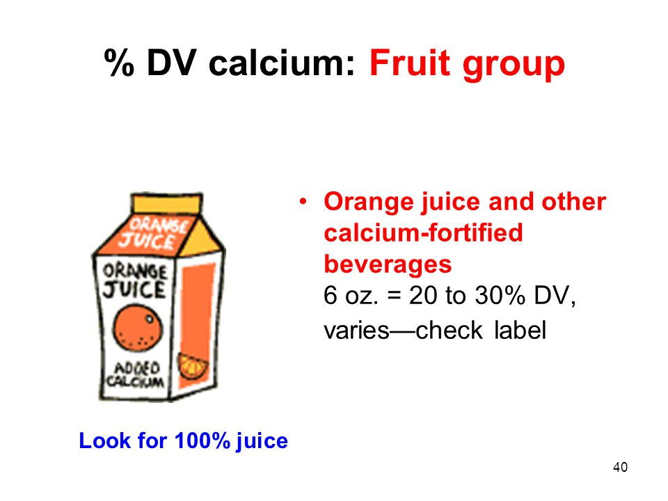40 % DV calcium: Fruit group Orange juice and other calcium-fortified beverages 6 oz. = 20 to 30% DV, variescheck label Look for 100% juice