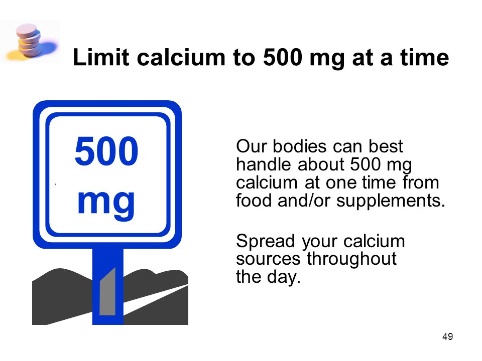 49 Limit calcium to 500 mg at a time Our bodies can best handle about 500 mg calcium at one time from food and/or supplements. Spread your calcium sou