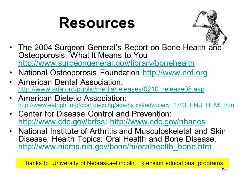 62 Resources The 2004 Surgeon Generals Report on Bone Health and Osteoporosis: What It Means to You http://www.surgeongeneral.gov/library/bonehealth h