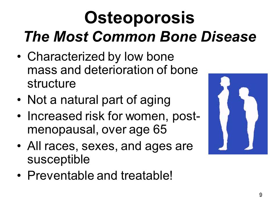 9 Osteoporosis The Most Common Bone Disease Characterized by low bone mass and deterioration of bone structure Not a natural part of aging Increased risk for women, post- menopausal, over age 65 All races, sexes, and ages are susceptible Preventable and treatable!