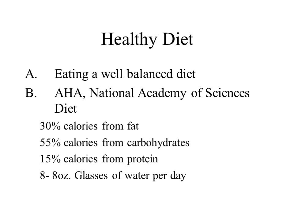 Healthy Diet A.Eating a well balanced diet B.AHA, National Academy of Sciences Diet 30% calories from fat 55% calories from carbohydrates 15% calories from protein 8- 8oz.