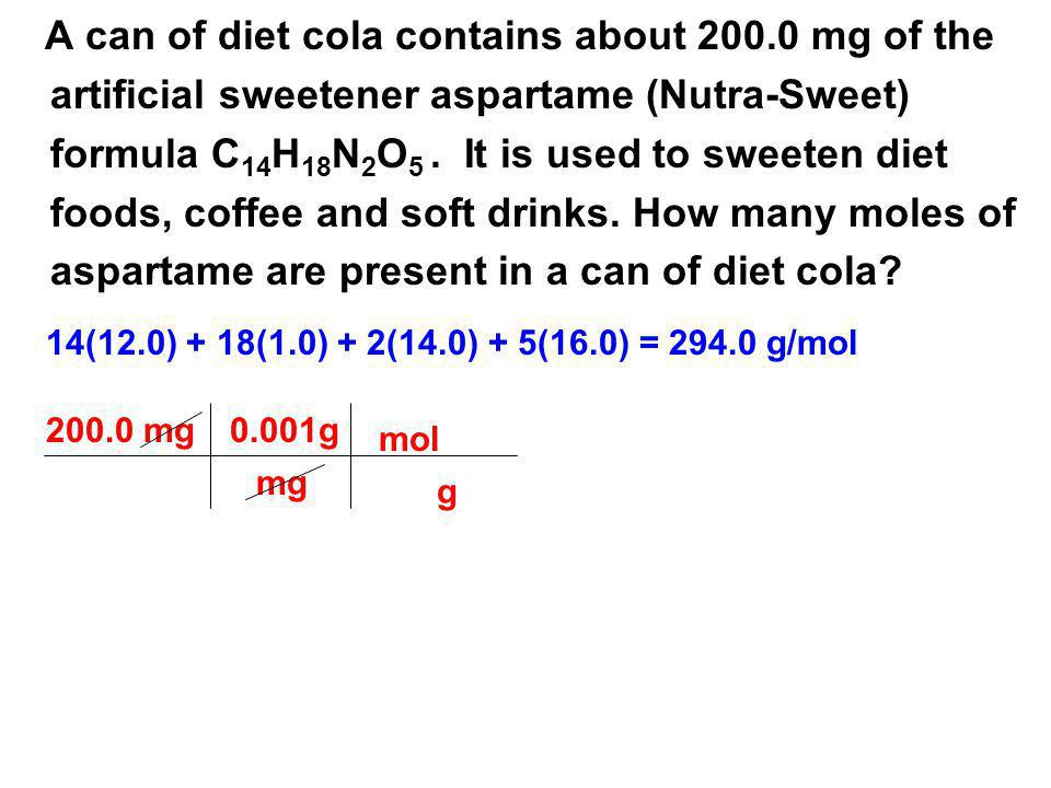 A can of diet cola contains about 200.0 mg of the artificial sweetener aspartame (Nutra-Sweet) formula C 14 H 18 N 2 O 5. It is used to sweeten diet f