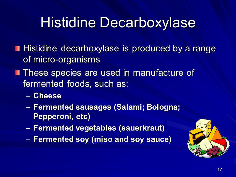 17 Histidine Decarboxylase Histidine decarboxylase is produced by a range of micro-organisms These species are used in manufacture of fermented foods, such as: –Cheese –Fermented sausages (Salami; Bologna; Pepperoni, etc) –Fermented vegetables (sauerkraut) –Fermented soy (miso and soy sauce)