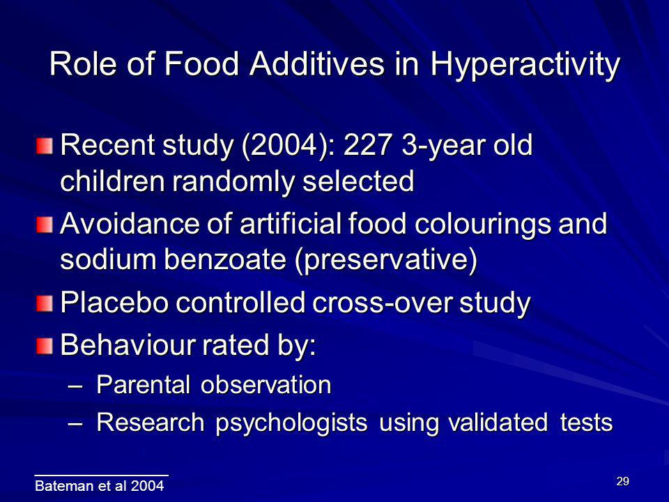 29 Role of Food Additives in Hyperactivity Recent study (2004): 227 3-year old children randomly selected Avoidance of artificial food colourings and sodium benzoate (preservative) Placebo controlled cross-over study Behaviour rated by: – Parental observation – Research psychologists using validated tests ________________ Bateman et al 2004
