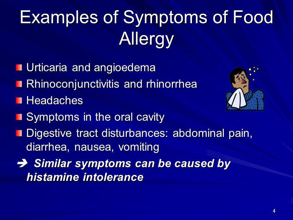 4 Examples of Symptoms of Food Allergy Urticaria and angioedema Rhinoconjunctivitis and rhinorrhea Headaches Symptoms in the oral cavity Digestive tract disturbances: abdominal pain, diarrhea, nausea, vomiting Similar symptoms can be caused by histamine intolerance Similar symptoms can be caused by histamine intolerance