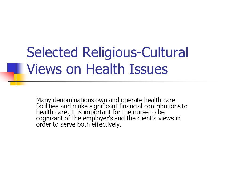 Selected Religious-Cultural Views on Health Issues Many denominations own and operate health care facilities and make significant financial contributions to health care.