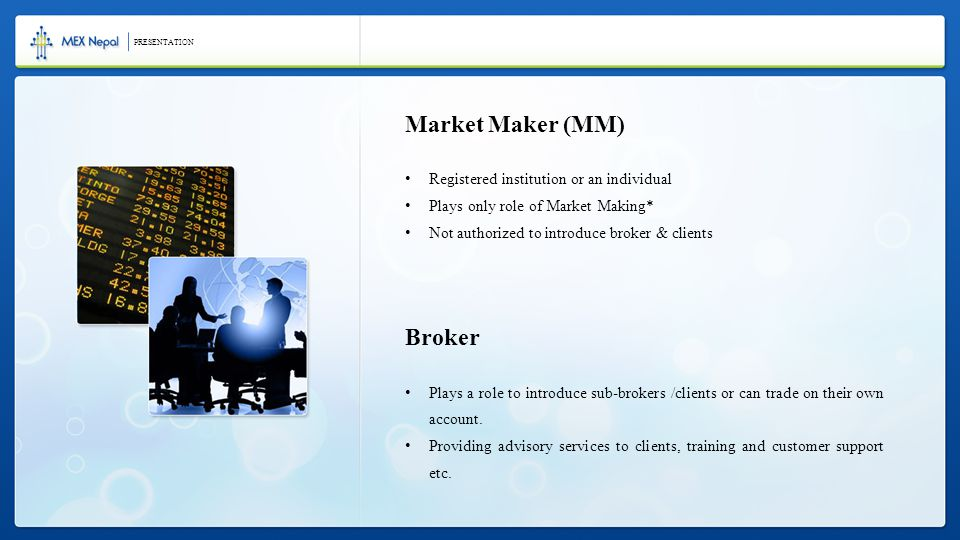 Market Maker (MM) Registered institution or an individual Plays only role of Market Making* Not authorized to introduce broker & clients Broker Plays